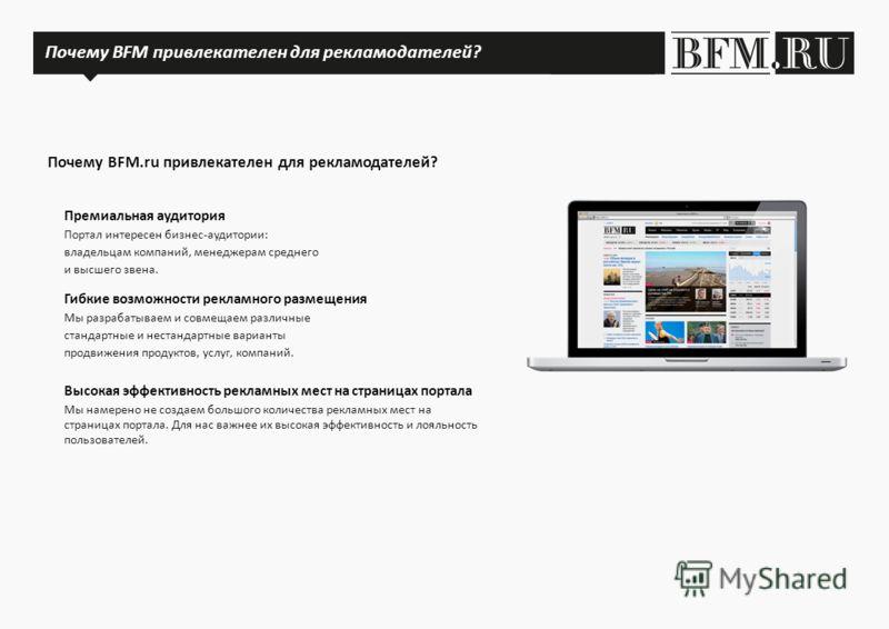 Почему BFM.ru привлекателен для рекламодателей? Почему BFM.ru? Гибкие возможности рекламного размещения Мы разрабатываем и совмещаем различные стандартные и нестандартные варианты продвижения продуктов, услуг, компаний. Премиальная аудитория Портал и