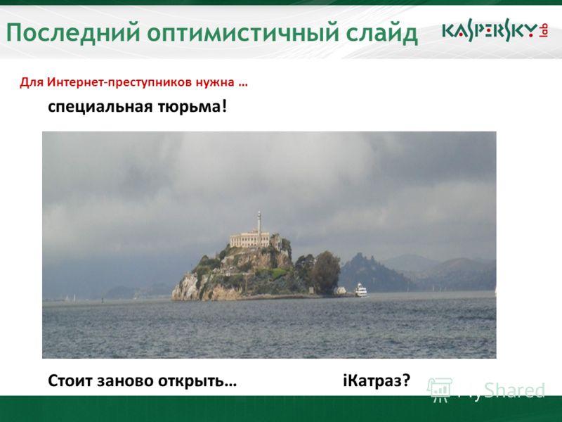 Последний оптимистичный слайд Для Интернет-преступников нужна … специальная тюрьма! Стоит заново открыть…iКатраз?
