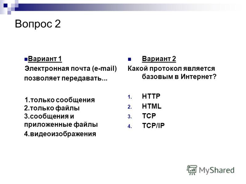 Вопрос 2 Вариант 1 Электронная почта (e-mail) позволяет передавать... 1.только сообщения 2.только файлы 3.сообщения и приложенные файлы 4.видеоизображения Вариант 2 Какой протокол является базовым в Интернет? 1. HTTP 2. HTML 3. TCP 4. TCP/IP