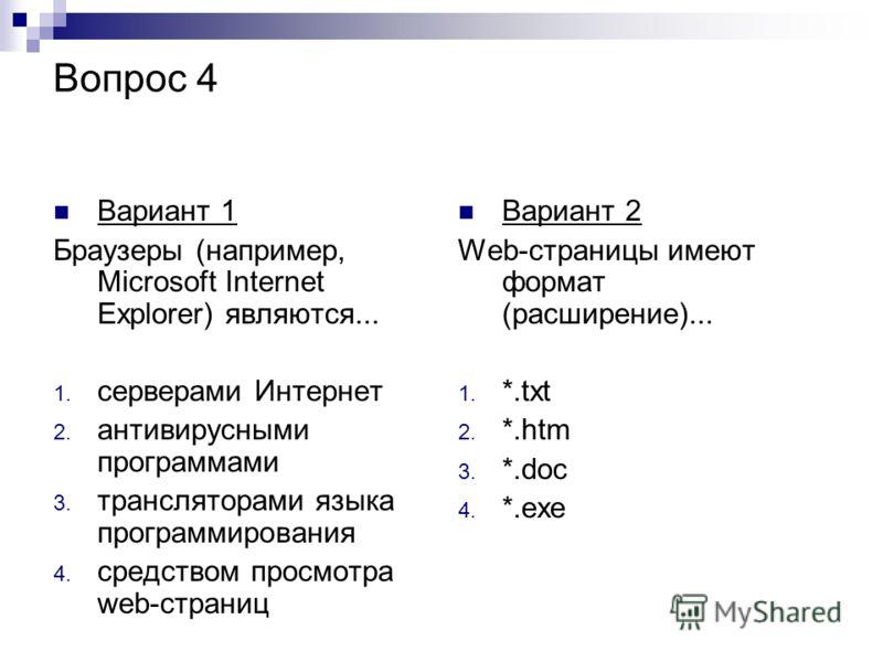 Вопрос 4 Вариант 1 Браузеры (например, Microsoft Internet Explorer) являются... 1. серверами Интернет 2. антивирусными программами 3. трансляторами языка программирования 4. средством просмотра web-страниц Вариант 2 Web-страницы имеют формат (расшире