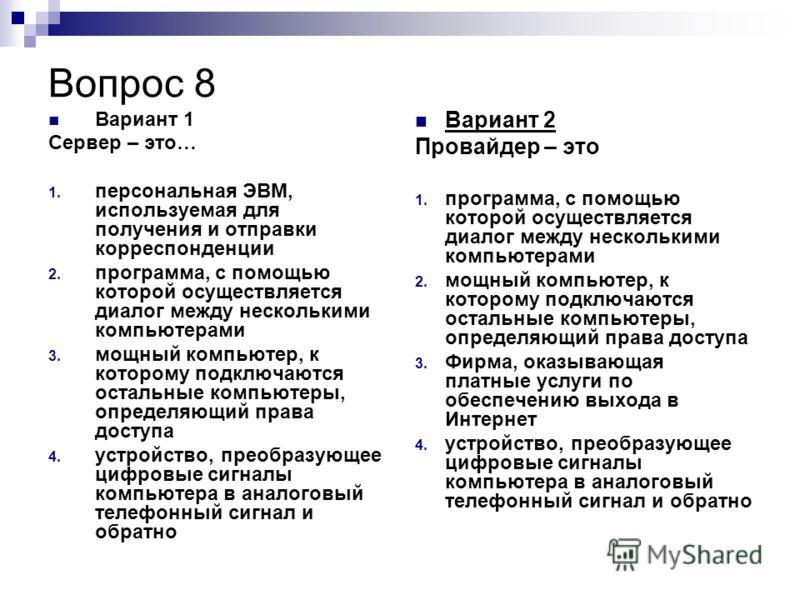Вопрос 8 Вариант 1 Сервер – это… 1. персональная ЭВМ, используемая для получения и отправки корреспонденции 2. программа, с помощью которой осуществляется диалог между несколькими компьютерами 3. мощный компьютер, к которому подключаются остальные ко