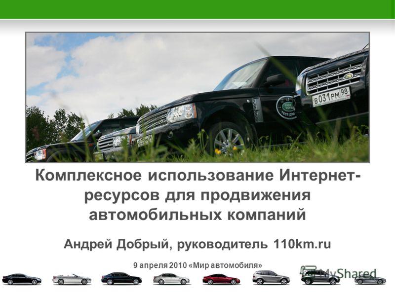 Комплексное использование Интернет- ресурсов для продвижения автомобильных компаний Андрей Добрый, руководитель 110km.ru 9 апреля 2010 «Мир автомобиля»