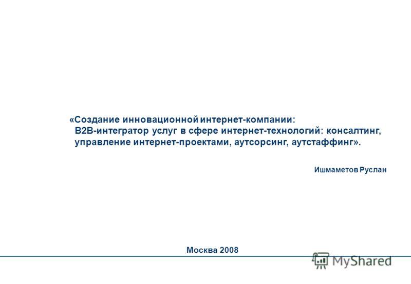 «Создание инновационной интернет-компании: B2B-интегратор услуг в сфере интернет-технологий: консалтинг, управление интернет-проектами, аутсорсинг, аутстаффинг». Ишмаметов Руслан Москва 2008