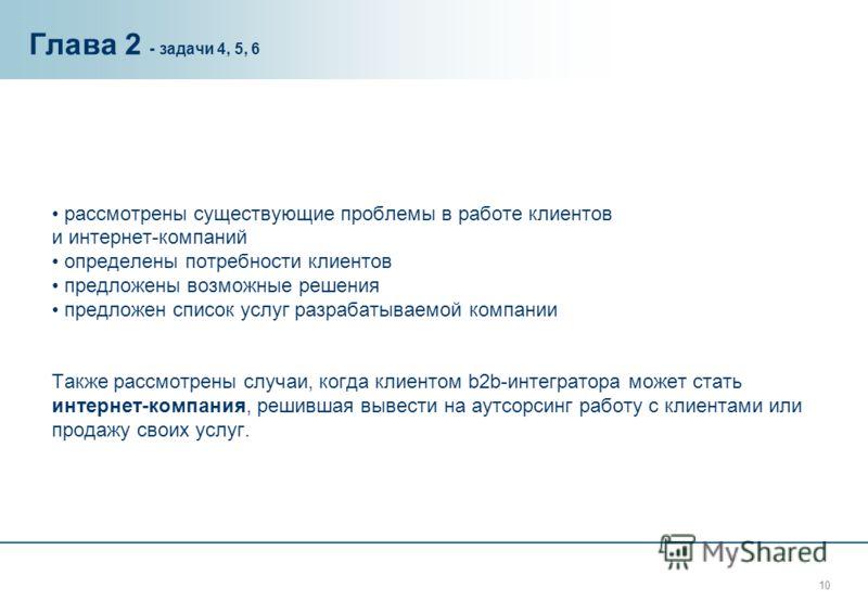 10 Глава 2 - задачи 4, 5, 6 рассмотрены существующие проблемы в работе клиентов и интернет-компаний определены потребности клиентов предложены возможные решения предложен список услуг разрабатываемой компании Также рассмотрены случаи, когда клиентом