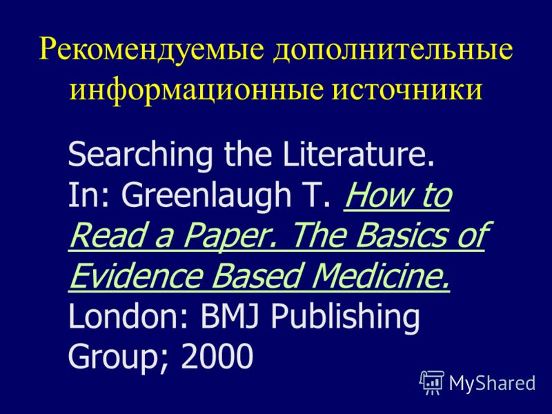 Searching the Literature. In: Greenlaugh T. How to Read a Paper. The Basics of Evidence Based Medicine. London: BMJ Publishing Group; 2000How to Read a Paper. The Basics of Evidence Based Medicine. Рекомендуемые дополнительные информационные источник
