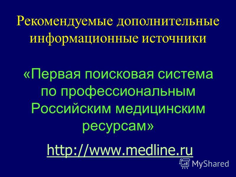 http://www.medline.ru «Первая поисковая система по профессиональным Российским медицинским ресурсам» Рекомендуемые дополнительные информационные источники