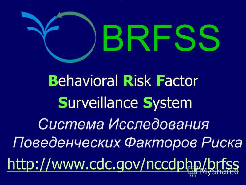Behavioral Risk Factor Surveillance System Система Исследования Поведенческих Факторов Риска http://www.cdc.gov/nccdphp/brfss BRFSS