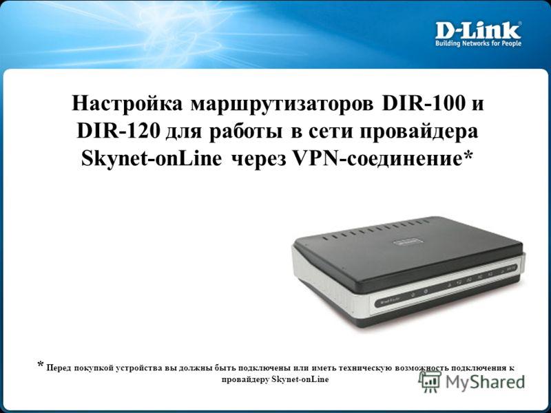 Настройка маршрутизаторов DIR-100 и DIR-120 для работы в сети провайдера Skynet-onLine через VPN-соединение* * Перед покупкой устройства вы должны быть подключены или иметь техническую возможность подключения к провайдеру Skynet-onLine
