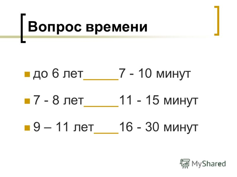 18 Вопрос времени до 6 лет7 - 10 минут 7 - 8 лет11 - 15 минут 9 – 11 лет16 - 30 минут