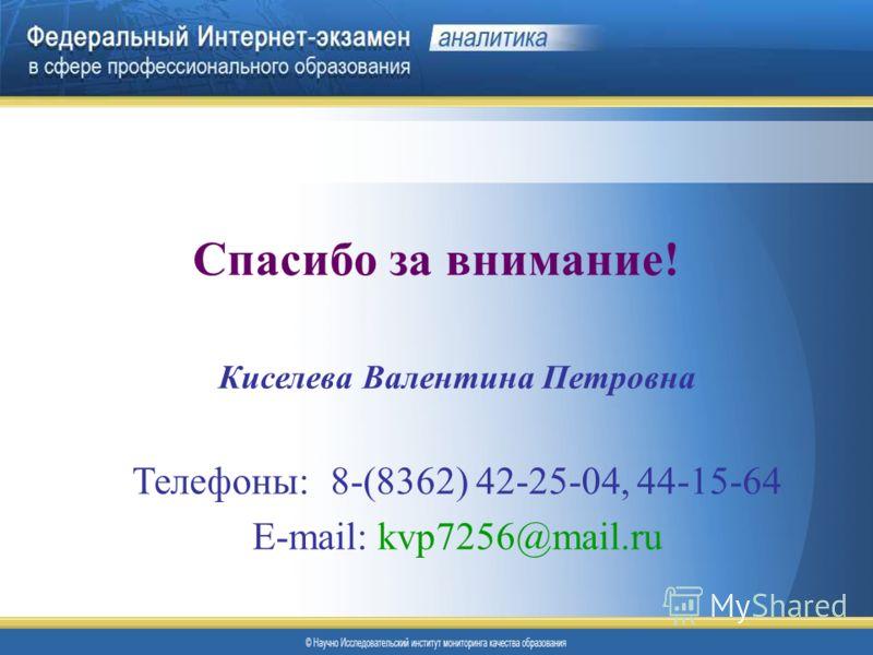 Спасибо за внимание! Киселева Валентина Петровна Телефоны: 8-(8362) 42-25-04, 44-15-64 E-mail: kvp7256@mail.ru