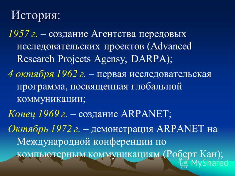 История: 1957 г. – создание Агентства передовых исследовательских проектов (Advanced Research Projects Agensy, DARPA); 4 октября 1962 г. – первая исследовательская программа, посвященная глобальной коммуникации; Конец 1969 г. – создание ARPANET; Октя