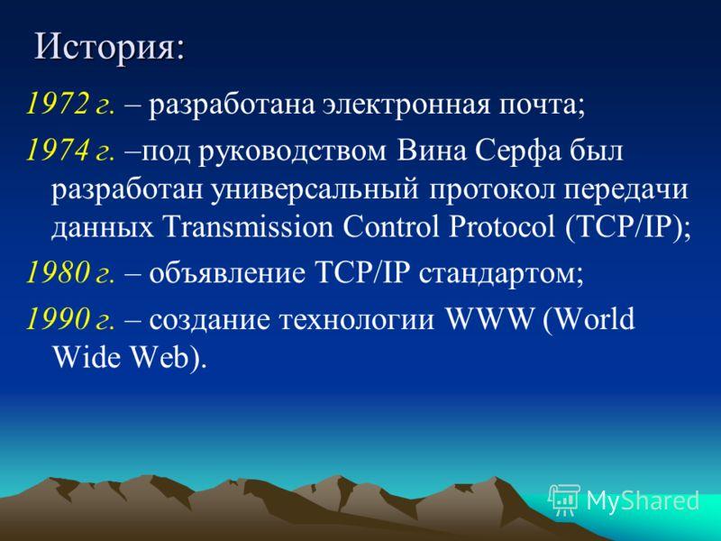 История: 1972 г. – разработана электронная почта; 1974 г. –под руководством Вина Серфа был разработан универсальный протокол передачи данных Transmission Control Protocol (TCP/IP); 1980 г. – объявление TCP/IP стандартом; 1990 г. – создание технологии