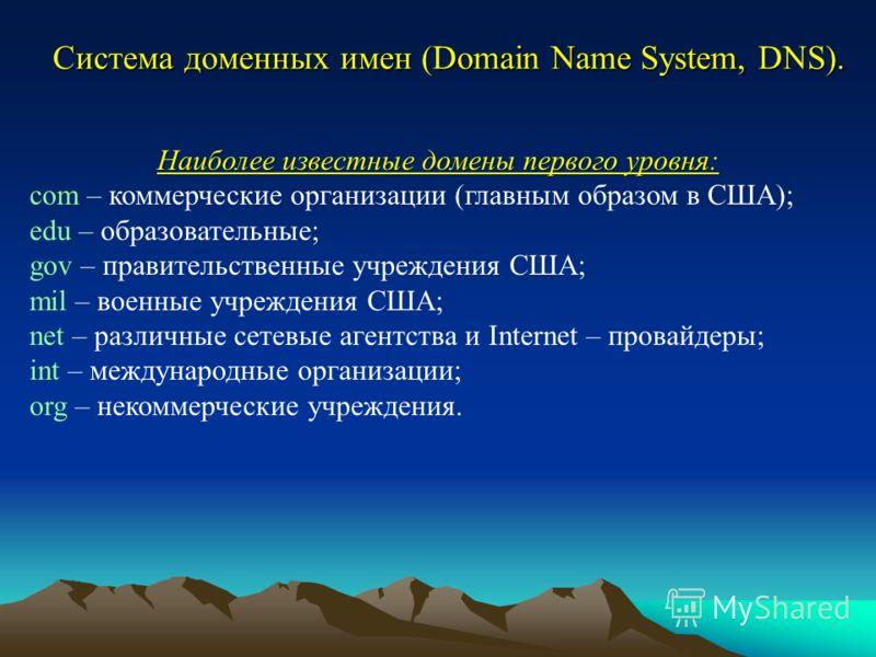 Система доменных имен (Domain Name System, DNS). Наиболее известные домены первого уровня: com – коммерческие организации (главным образом в США); edu – образовательные; gov – правительственные учреждения США; mil – военные учреждения США; net – разл