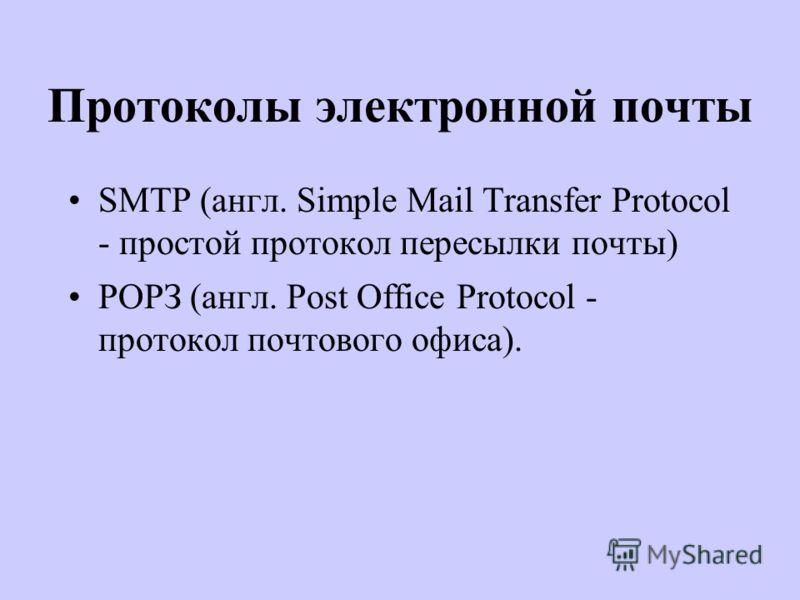 Протоколы электронной почты SMTP (англ. Simple Mail Transfer Protocol - простой протокол пересылки почты) РОРЗ (англ. Post Office Protocol - протокол почтового офиса).