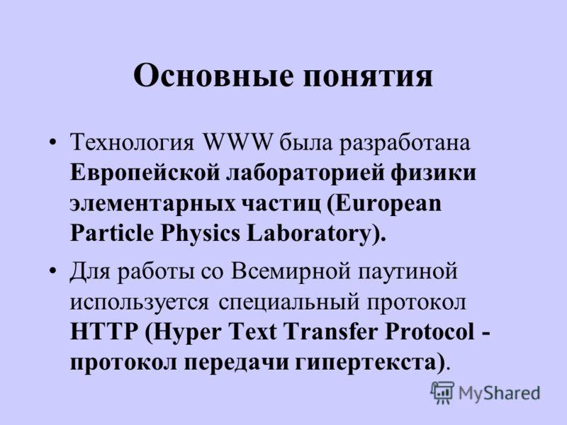 Основные понятия Технология WWW была разработана Европейской лабораторией физики элементарных частиц (European Particle Physics Laboratory). Для работы со Всемирной паутиной используется специальный протокол HTTP (Hyper Text Transfer Protocol - прото