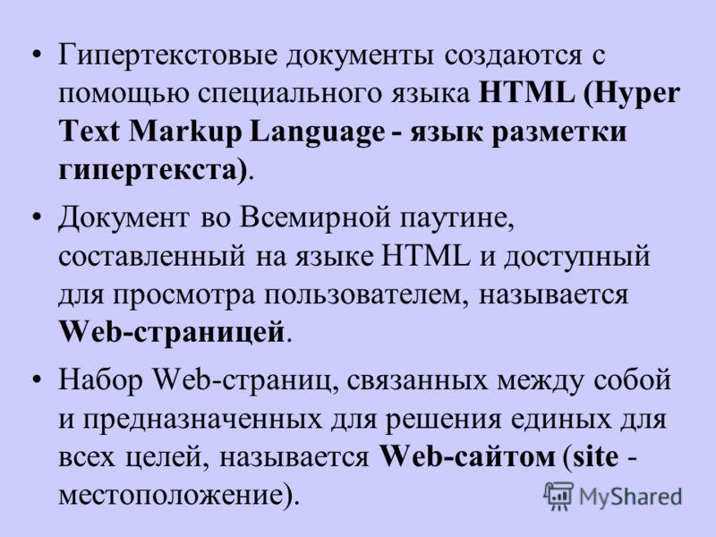 Гипертекстовые документы создаются с помощью специального языка HTML (Hyper Text Markup Language - язык разметки гипертекста). Документ во Всемирной паутине, составленный на языке HTML и доступный для просмотра пользователем, называется Web-страницей