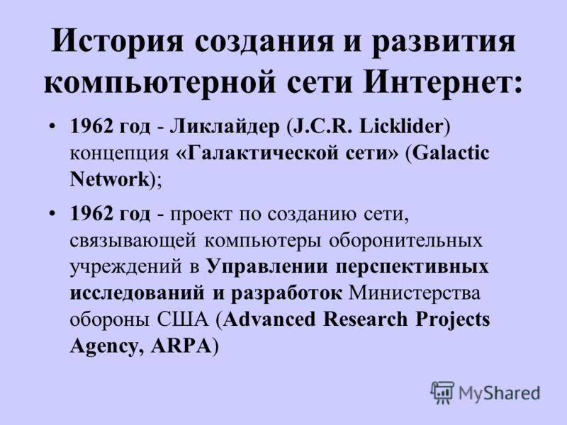 История создания и развития компьютерной сети Интернет: 1962 год - Ликлайдер (J.C.R. Licklider) концепция «Галактической сети» (Galactic Network); 1962 год - проект по созданию сети, связывающей компьютеры оборонительных учреждений в Управлении персп