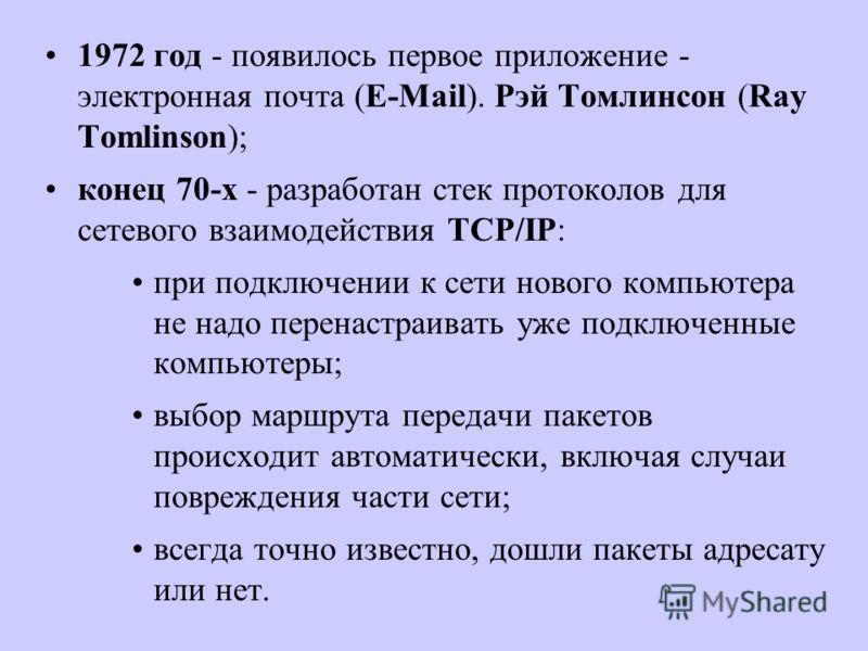 1972 год - появилось первое приложение - электронная почта (E-Mail). Рэй Томлинсон (Ray Tomlinson); конец 70-х - разработан стек протоколов для сетевого взаимодействия TCP/IP: при подключении к сети нового компьютера не надо перенастраивать уже подкл