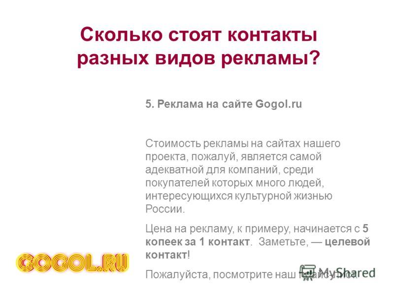 Сколько стоят контакты разных видов рекламы? 5. Реклама на сайте Gogol.ru Стоимость рекламы на сайтах нашего проекта, пожалуй, является самой адекватной для компаний, среди покупателей которых много людей, интересующихся культурной жизнью России. Цен