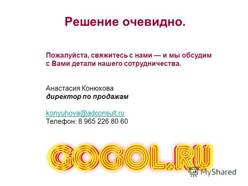 Решение очевидно. Пожалуйста, свяжитесь с нами и мы обсудим с Вами детали нашего сотрудничества. Анастасия Конюхова директор по продажам konyuhova@adconsult.ru Телефон: 8 965 226 80 60