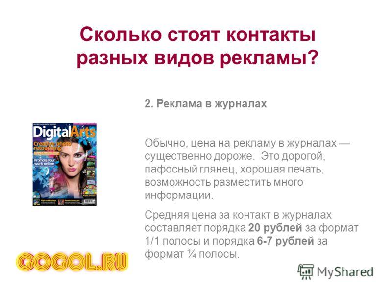 Сколько стоят контакты разных видов рекламы? 2. Реклама в журналах Обычно, цена на рекламу в журналах существенно дороже. Это дорогой, пафосный глянец, хорошая печать, возможность разместить много информации. Средняя цена за контакт в журналах состав