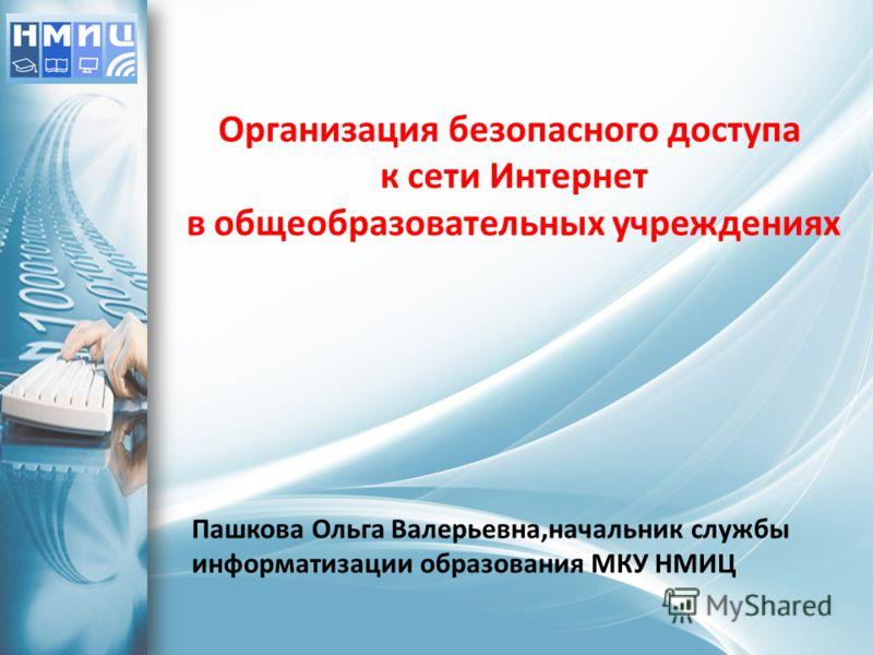 Организация безопасного доступа к сети Интернет в общеобразовательных учреждениях Пашкова Ольга Валерьевна,начальник службы информатизации образования МКУ НМИЦ