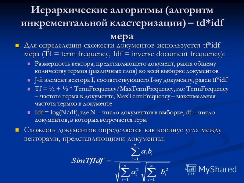 Иерархические алгоритмы (алгоритм инкрементальной кластеризации) – td*idf мера Для определения схожести документов используется tf*idf мера (Tf = term frequency, Idf = inverse document frequency): Для определения схожести документов используется tf*i