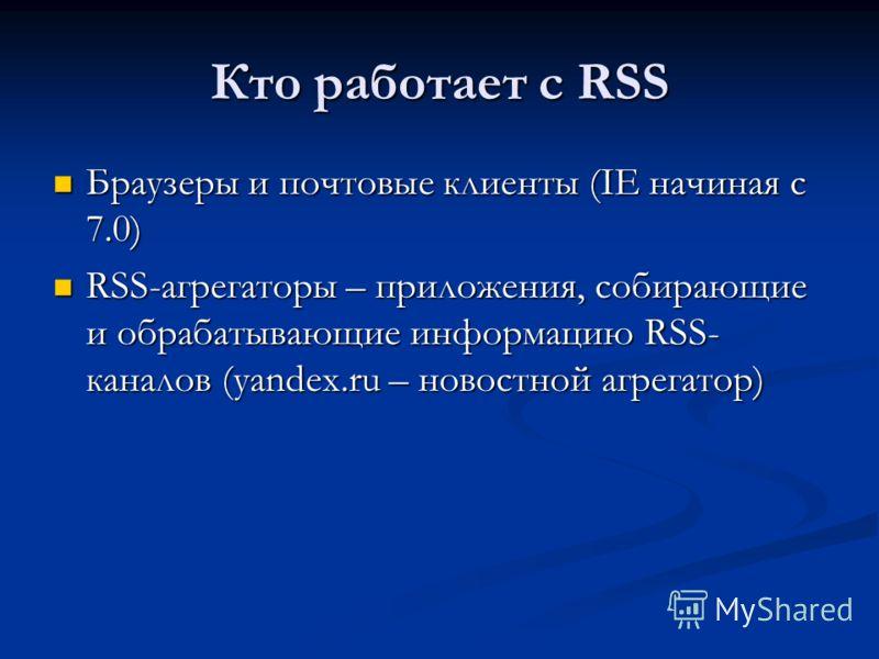 Кто работает с RSS Браузеры и почтовые клиенты (IE начиная с 7.0) Браузеры и почтовые клиенты (IE начиная с 7.0) RSS-агрегаторы – приложения, собирающие и обрабатывающие информацию RSS- каналов (yandex.ru – новостной агрегатор) RSS-агрегаторы – прило