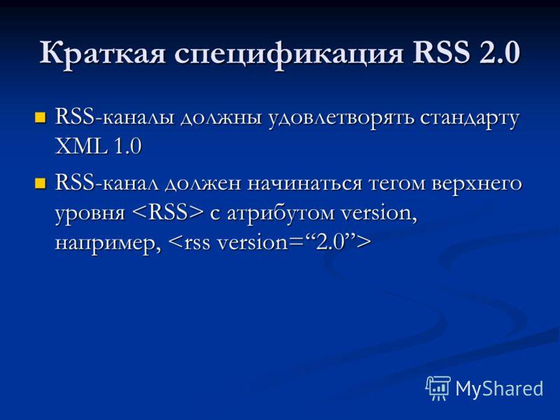 Краткая спецификация RSS 2.0 RSS-каналы должны удовлетворять стандарту XML 1.0 RSS-каналы должны удовлетворять стандарту XML 1.0 RSS-канал должен начинаться тегом верхнего уровня с атрибутом version, например, RSS-канал должен начинаться тегом верхне