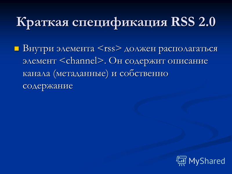 Краткая спецификация RSS 2.0 Внутри элемента должен располагаться элемент. Он содержит описание канала (метаданные) и собственно содержание Внутри элемента должен располагаться элемент. Он содержит описание канала (метаданные) и собственно содержание