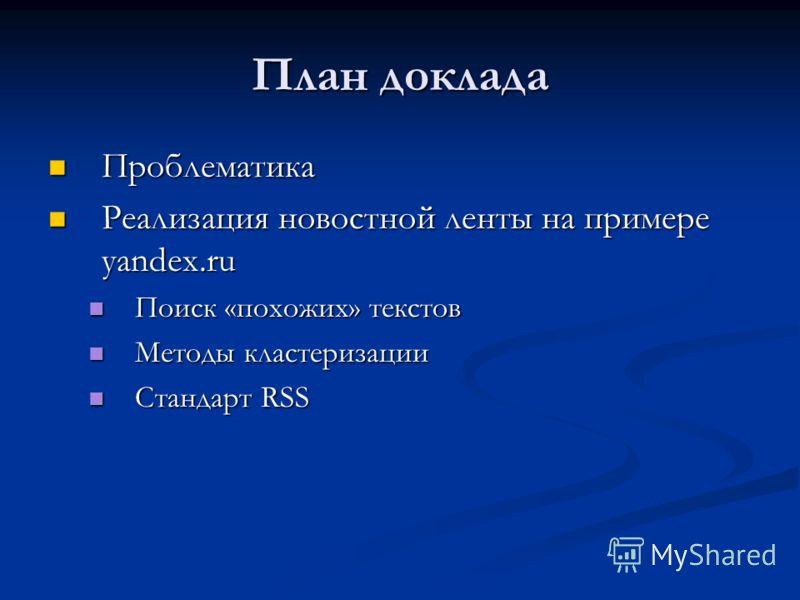 План доклада Проблематика Проблематика Реализация новостной ленты на примере yandex.ru Реализация новостной ленты на примере yandex.ru Поиск «похожих» текстов Поиск «похожих» текстов Методы кластеризации Методы кластеризации Стандарт RSS Стандарт RSS