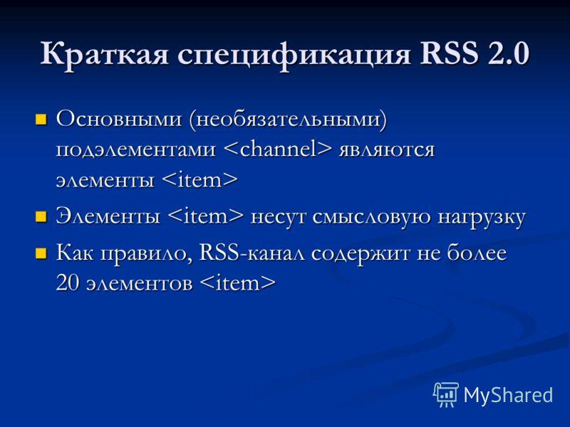 Краткая спецификация RSS 2.0 Основными (необязательными) подэлементами являются элементы Основными (необязательными) подэлементами являются элементы Элементы несут смысловую нагрузку Элементы несут смысловую нагрузку Как правило, RSS-канал содержит н
