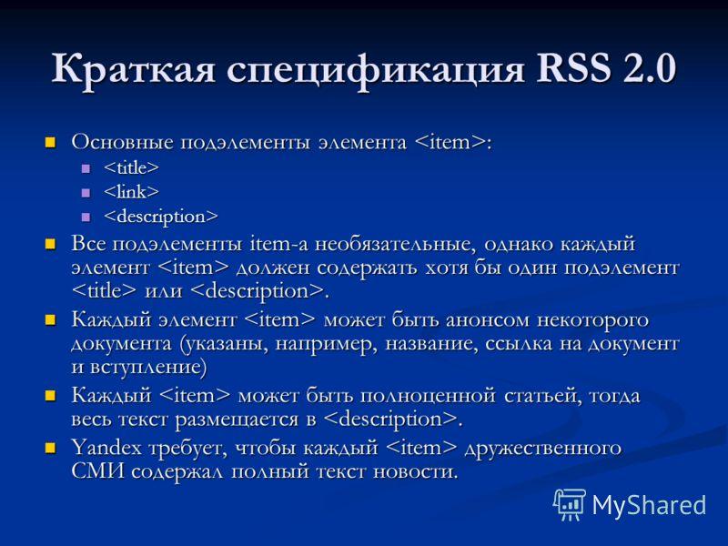 Краткая спецификация RSS 2.0 Основные подэлементы элемента : Основные подэлементы элемента : Все подэлементы item-а необязательные, однако каждый элемент должен содержать хотя бы один подэлемент или. Все подэлементы item-а необязательные, однако кажд