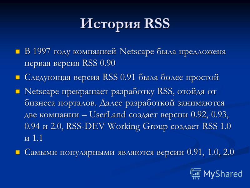 История RSS В 1997 году компанией Netscape была предложена первая версия RSS 0.90 В 1997 году компанией Netscape была предложена первая версия RSS 0.90 Следующая версия RSS 0.91 была более простой Следующая версия RSS 0.91 была более простой Netscape