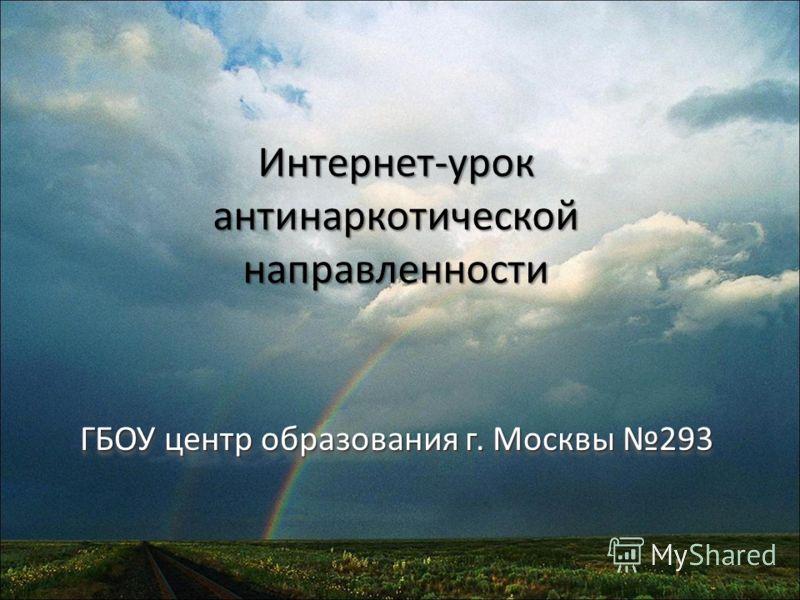 Интернет-урок антинаркотической направленности ГБОУ центр образования г. Москвы 293 ГБОУ центр образования г. Москвы 293
