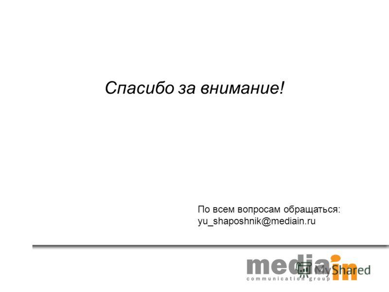 Спасибо за внимание! По всем вопросам обращаться: yu_shaposhnik@mediain.ru