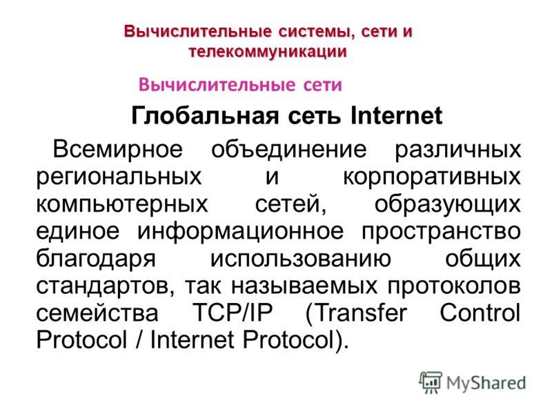 Вычислительные системы, сети и телекоммуникации Глобальная сеть Internet Всемирное объединение различных региональных и корпоративных компьютерных сетей, образующих единое информационное пространство благодаря использованию общих стандартов, так назы