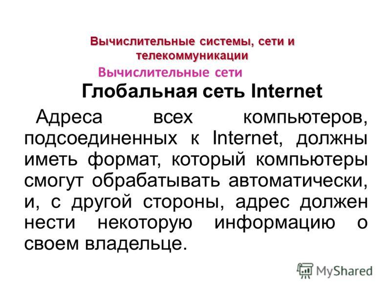 Вычислительные системы, сети и телекоммуникации Глобальная сеть Internet Адреса всех компьютеров, подсоединенных к Internet, должны иметь формат, который компьютеры смогут обрабатывать автоматически, и, с другой стороны, адрес должен нести некоторую