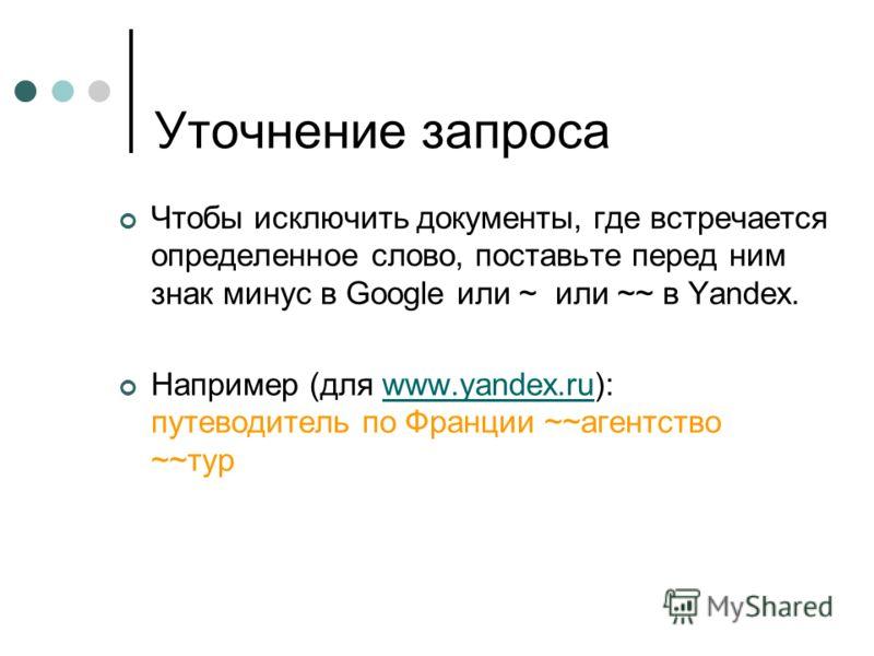 Уточнение запроса Чтобы исключить документы, где встречается определенное слово, поставьте перед ним знак минус в Google или ~ или ~~ в Yandex. Например (для www.yandex.ru): путеводитель по Франции ~~агентство ~~турwww.yandex.ru