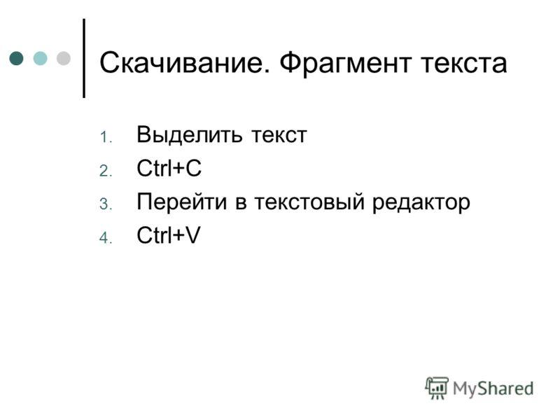 Скачивание. Фрагмент текста 1. Выделить текст 2. Ctrl+C 3. Перейти в текстовый редактор 4. Ctrl+V