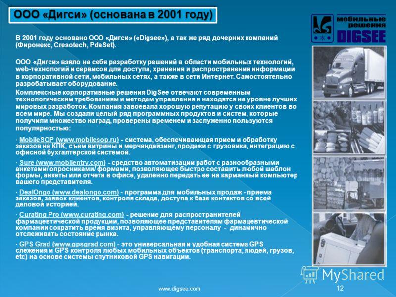 www.digsee.com 12 В 2001 году основано ООО «Дигси» («Digsee»), а так же ряд дочерних компаний (Фиронекс, Cresotech, PdaSet). ООО «Дигси» взяло на себя разработку решений в области мобильных технологий, web-технологий и сервисов для доступа, хранения