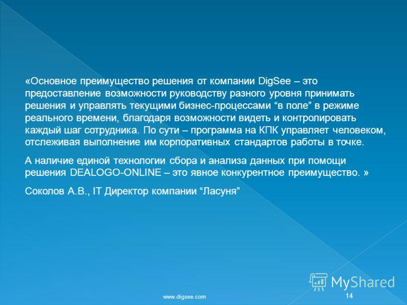 www.digsee.com 14 «Основное преимущество решения от компании DigSee – это предоставление возможности руководству разного уровня принимать решения и управлять текущими бизнес-процессами в поле в режиме реального времени, благодаря возможности видеть и