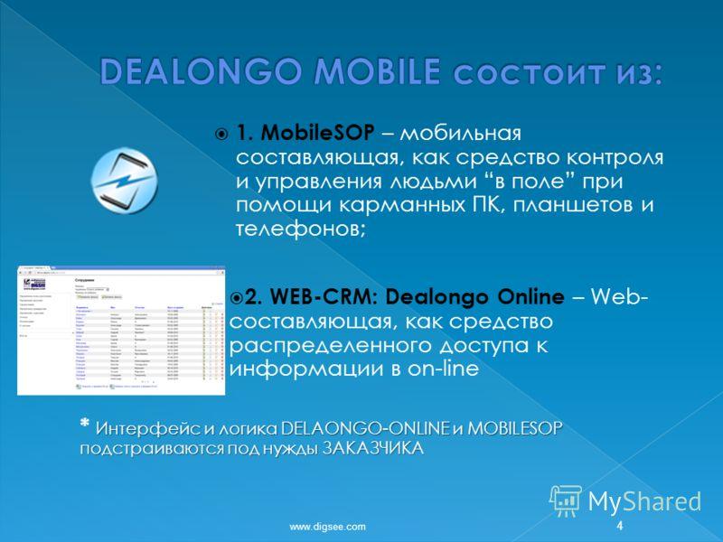 1. MobileSOP – мобильная составляющая, как средство контроля и управления людьми в поле при помощи карманных ПК, планшетов и телефонов; 2. WEB-CRM: Dealongo Online – Web- составляющая, как средство распределенного доступа к информации в on-line Интер