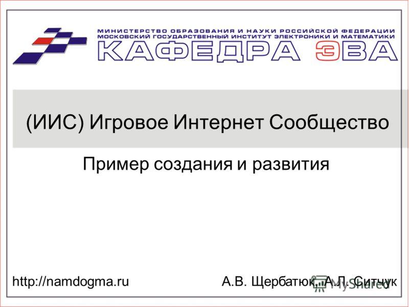 (ИИС) Игровое Интернет Сообщество Пример создания и развития http://namdogma.ruА.В. Щербатюк, А.Л. Ситчук