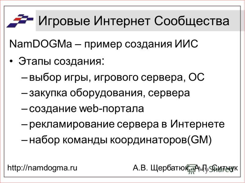 Игровые Интернет Сообщества NamDOGMa – пример создания ИИС Этапы создания : –выбор игры, игрового сервера, ОС –закупка оборудования, сервера –создание web-портала –рекламирование сервера в Интернете –набор команды координаторов(GM) А.В. Щербатюк, А.Л