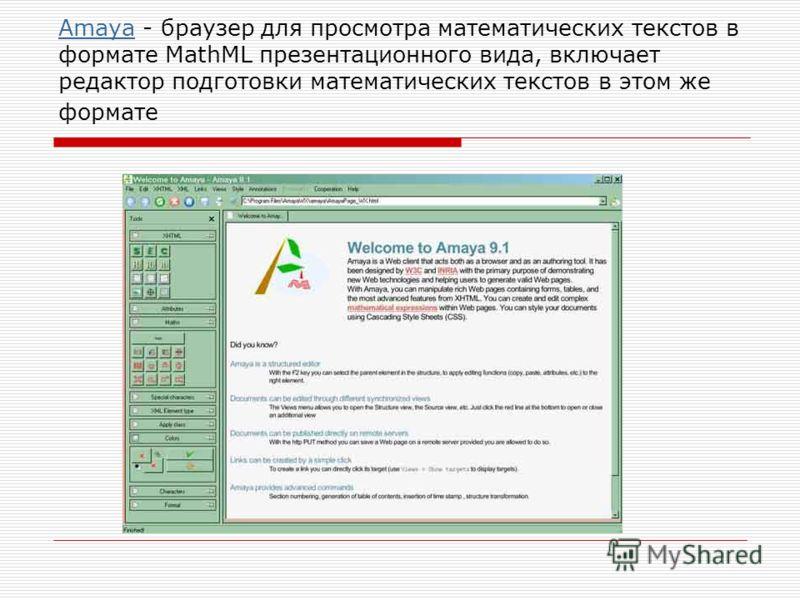 AmayaAmaya - браузер для просмотра математических текстов в формате MathML презентационного вида, включает редактор подготовки математических текстов в этом же формате