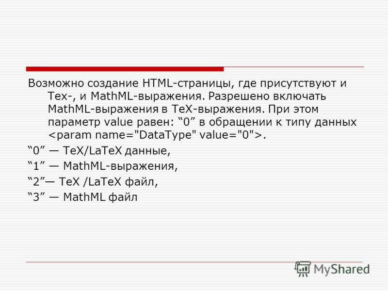 Возможно создание HTML-страницы, где присутствуют и Tex-, и MathML-выражения. Разрешено включать MathML-выражения в TeX-выражения. При этом параметр value равен: 0 в обращении к типу данных. 0 TeX/LaTeX данные, 1 MathML-выражения, 2 TeX /LaTeX файл,