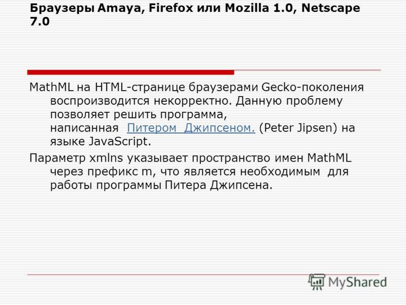Браузеры Amaya, Firefox или Mozilla 1.0, Netscape 7.0 MathML на HTML-странице браузерами Gecko-поколения воспроизводится некорректно. Данную проблему позволяет решить программа, написанная Питером Джипсеном. (Peter Jipsen) на языке JavaScript.Питером