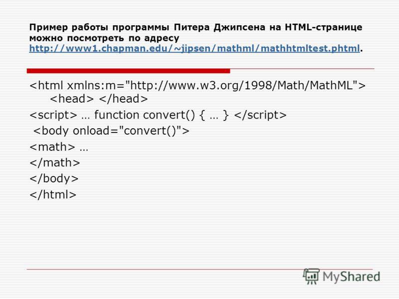 Пример работы программы Питера Джипсена на HTML-странице можно посмотреть по адресу http://www1.chapman.edu/~jipsen/mathml/mathhtmltest.phtml. http://www1.chapman.edu/~jipsen/mathml/mathhtmltest.phtml … function convert() { … } …