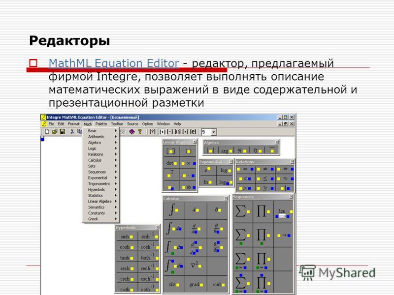 Редакторы MathML Equation Editor - редактор, предлагаемый фирмой Integre, позволяет выполнять описание математических выражений в виде содержательной и презентационной разметки MathML Equation Editor